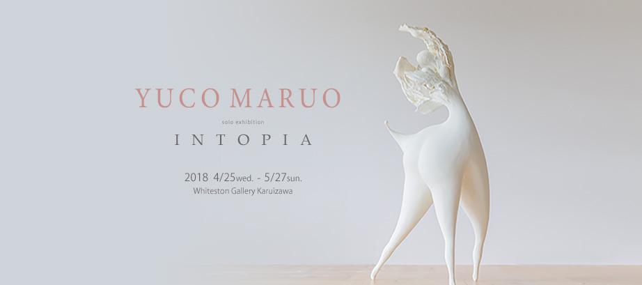 4/25〜5/27 丸尾結子作品展 Yuco Maruo [ INTOPIA ]展